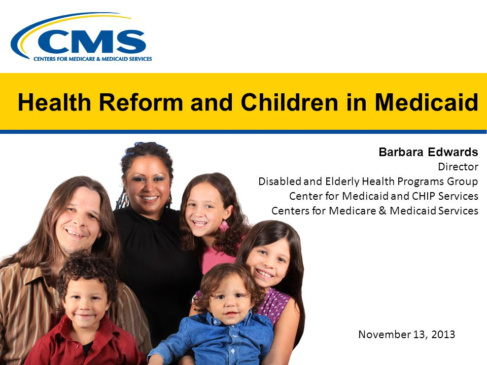 Health Reform and Children in Medicaid Barbara Edwards Director Disabled and Elderly Health Programs Group Center for Medicaid and CHIP Services Centers for Medicare & Medicaid Services November 13, 2013