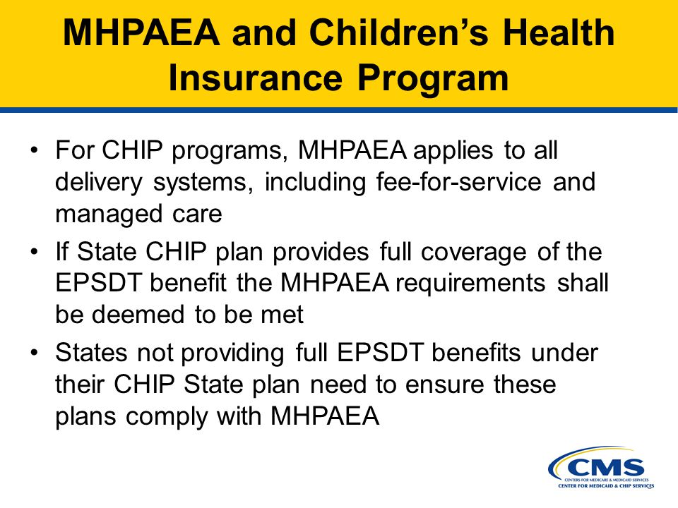 8 MHPAEA and Children's Health Insurance Program For CHIP programs, MHPAEA applies to all delivery systems, including fee-for-service and managed care If State CHIP plan provides full coverage of the EPSDT benefit the MHPAEA requirements shall be deemed to be met States not providing full EPSDT benefits under their CHIP State plan need to ensure these plans comply with MHPAEA