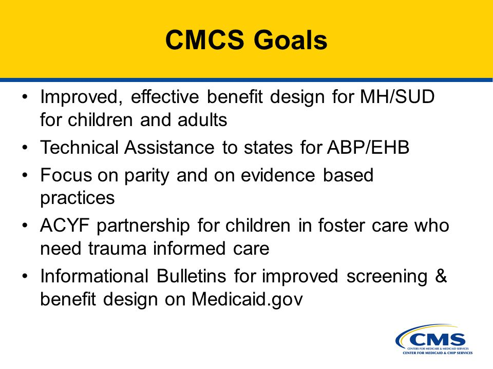 Improved, effective benefit design for MH/SUD for children and adults Technical Assistance to states for ABP/EHB Focus on parity and on evidence based practices ACYF partnership for children in foster care who need trauma informed care Informational Bulletins for improved screening & benefit design on Medicaid.gov CMCS Goals