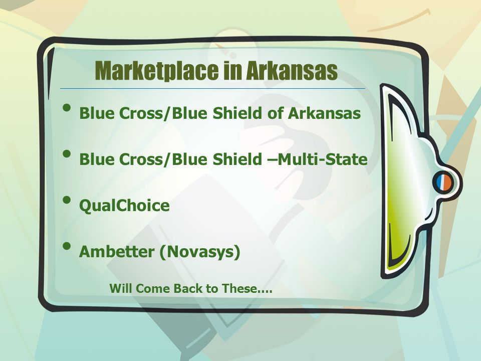 Marketplace in Arkansas Blue Cross/Blue Shield of Arkansas Blue Cross/Blue Shield –Multi-State QualChoice Ambetter (Novasys) Will Come Back to These….