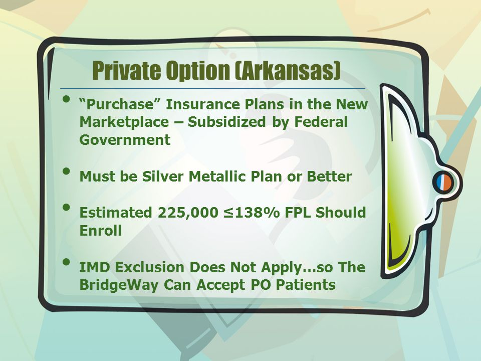 Private Option (Arkansas) Purchase Insurance Plans in the New Marketplace – Subsidized by Federal Government Must be Silver Metallic Plan or Better Estimated 225,000 ≤138% FPL Should Enroll IMD Exclusion Does Not Apply…so The BridgeWay Can Accept PO Patients
