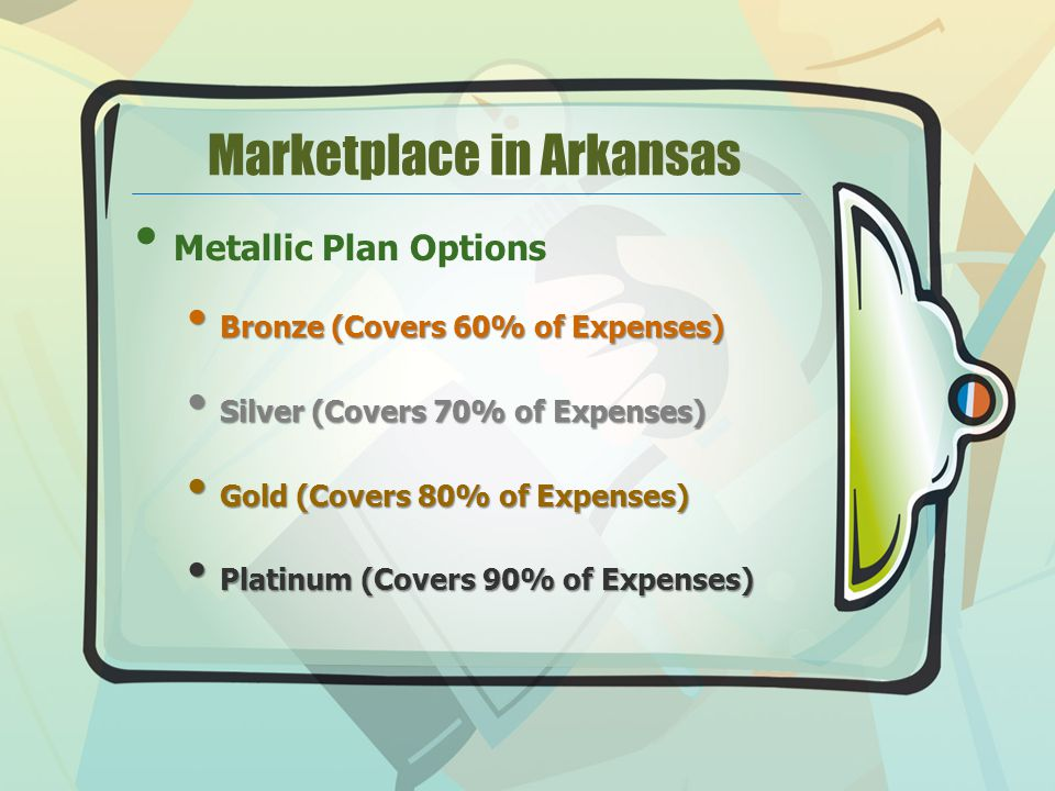 Marketplace in Arkansas Metallic Plan Options Bronze (Covers 60% of Expenses) Bronze (Covers 60% of Expenses) Silver (Covers 70% of Expenses) Silver (Covers 70% of Expenses) Gold (Covers 80% of Expenses) Gold (Covers 80% of Expenses) Platinum (Covers 90% of Expenses) Platinum (Covers 90% of Expenses)