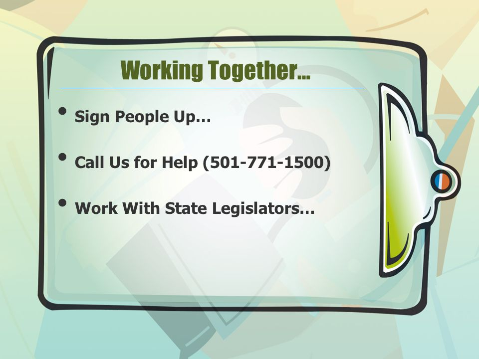 Working Together… Sign People Up… Call Us for Help ( ) Work With State Legislators…