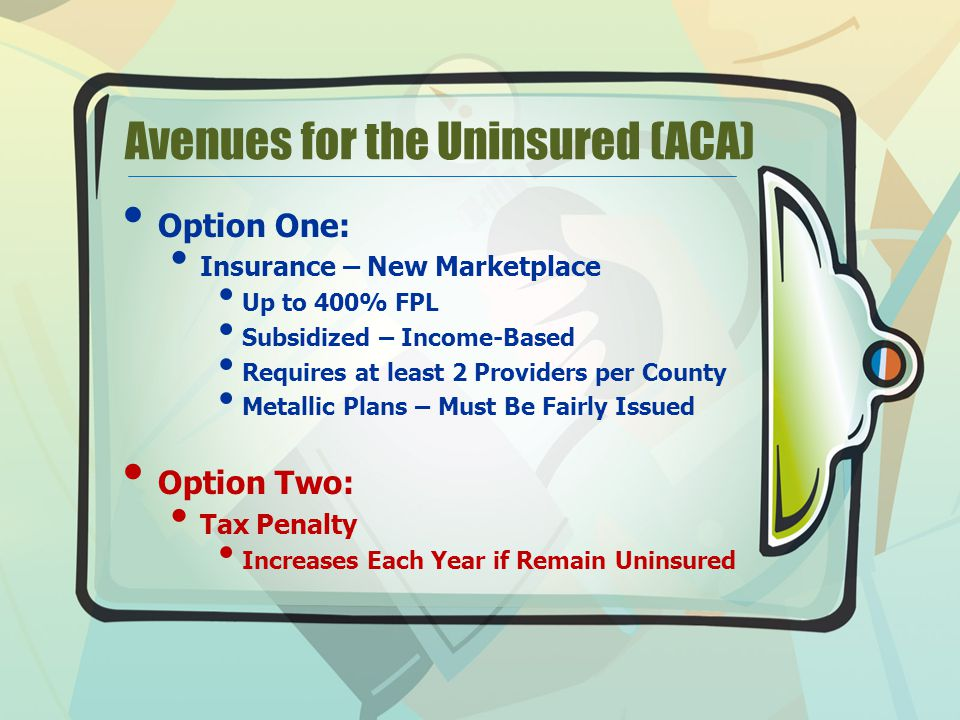 Avenues for the Uninsured (ACA) Option One: Insurance – New Marketplace Up to 400% FPL Subsidized – Income-Based Requires at least 2 Providers per County Metallic Plans – Must Be Fairly Issued Option Two: Tax Penalty Increases Each Year if Remain Uninsured