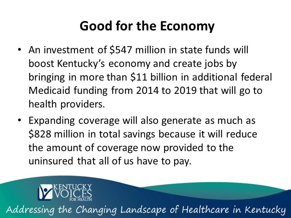 Good for the Economy An investment of $547 million in state funds will boost Kentucky's economy and create jobs by bringing in more than $11 billion in additional federal Medicaid funding from 2014 to 2019 that will go to health providers.