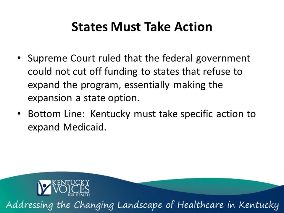 States Must Take Action Supreme Court ruled that the federal government could not cut off funding to states that refuse to expand the program, essentially making the expansion a state option.