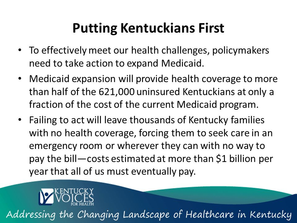 Putting Kentuckians First To effectively meet our health challenges, policymakers need to take action to expand Medicaid.