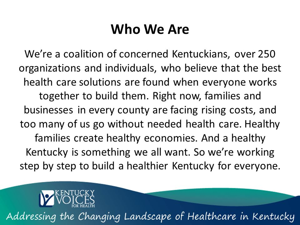 Who We Are We're a coalition of concerned Kentuckians, over 250 organizations and individuals, who believe that the best health care solutions are found when everyone works together to build them.