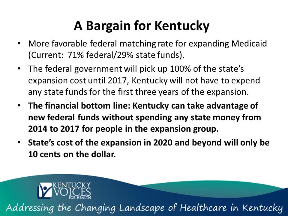 A Bargain for Kentucky More favorable federal matching rate for expanding Medicaid (Current: 71% federal/29% state funds).