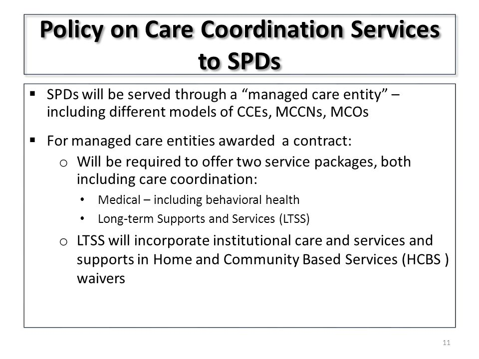Policy on Care Coordination Services to SPDs  SPDs will be served through a managed care entity – including different models of CCEs, MCCNs, MCOs  For managed care entities awarded a contract: o Will be required to offer two service packages, both including care coordination: Medical – including behavioral health Long-term Supports and Services (LTSS) o LTSS will incorporate institutional care and services and supports in Home and Community Based Services (HCBS ) waivers 11