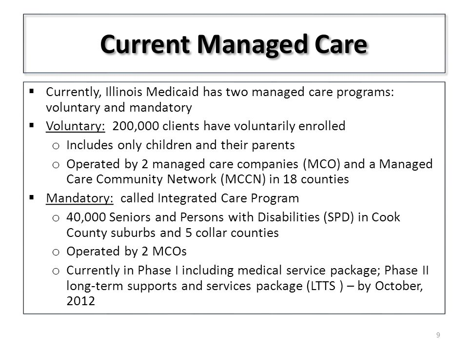 Current Managed Care  Currently, Illinois Medicaid has two managed care programs: voluntary and mandatory  Voluntary: 200,000 clients have voluntarily enrolled o Includes only children and their parents o Operated by 2 managed care companies (MCO) and a Managed Care Community Network (MCCN) in 18 counties  Mandatory: called Integrated Care Program o 40,000 Seniors and Persons with Disabilities (SPD) in Cook County suburbs and 5 collar counties o Operated by 2 MCOs o Currently in Phase I including medical service package; Phase II long-term supports and services package (LTTS ) – by October,