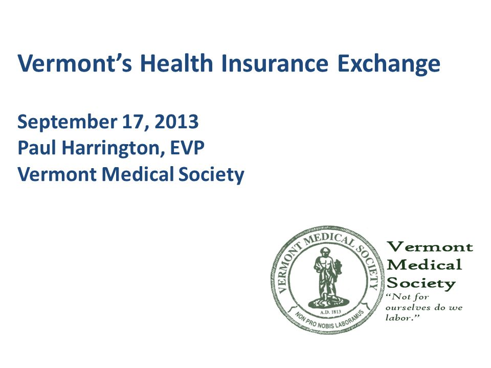 Vermont's Health Insurance Exchange September 17, 2013 Paul Harrington, EVP Vermont Medical Society
