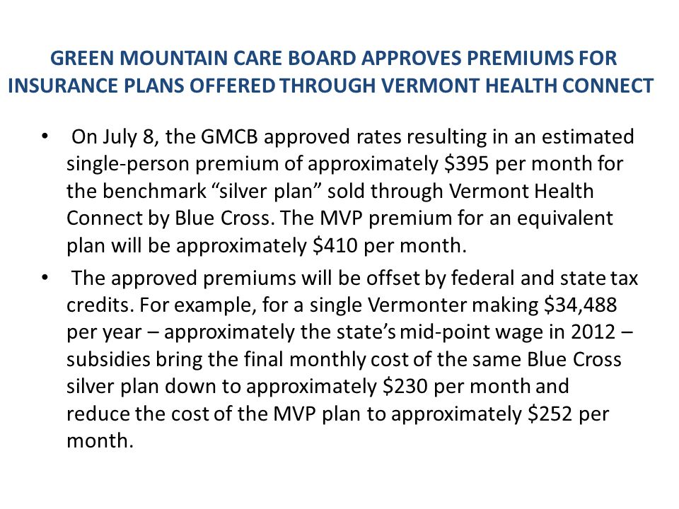 GREEN MOUNTAIN CARE BOARD APPROVES PREMIUMS FOR INSURANCE PLANS OFFERED THROUGH VERMONT HEALTH CONNECT On July 8, the GMCB approved rates resulting in an estimated single-person premium of approximately $395 per month for the benchmark silver plan sold through Vermont Health Connect by Blue Cross.