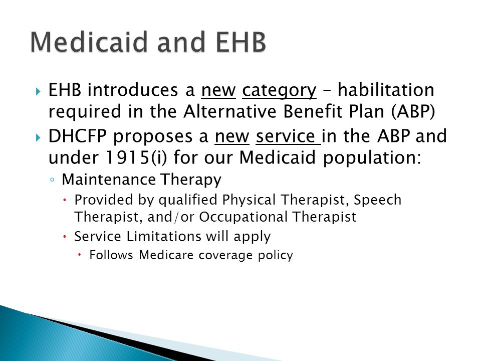  EHB introduces a new category – habilitation required in the Alternative Benefit Plan (ABP)  DHCFP proposes a new service in the ABP and under 1915(i) for our Medicaid population: ◦ Maintenance Therapy  Provided by qualified Physical Therapist, Speech Therapist, and/or Occupational Therapist  Service Limitations will apply  Follows Medicare coverage policy