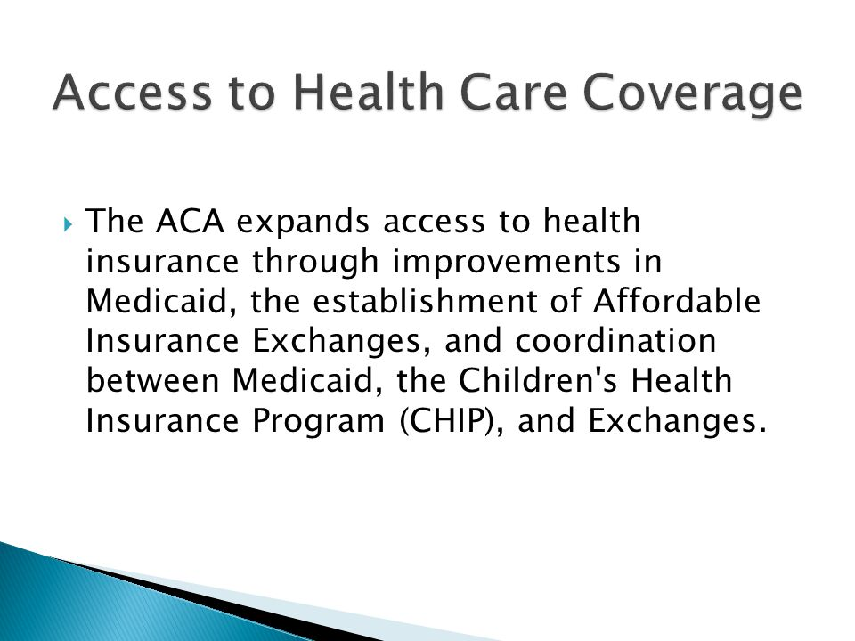  The ACA expands access to health insurance through improvements in Medicaid, the establishment of Affordable Insurance Exchanges, and coordination between Medicaid, the Children s Health Insurance Program (CHIP), and Exchanges.