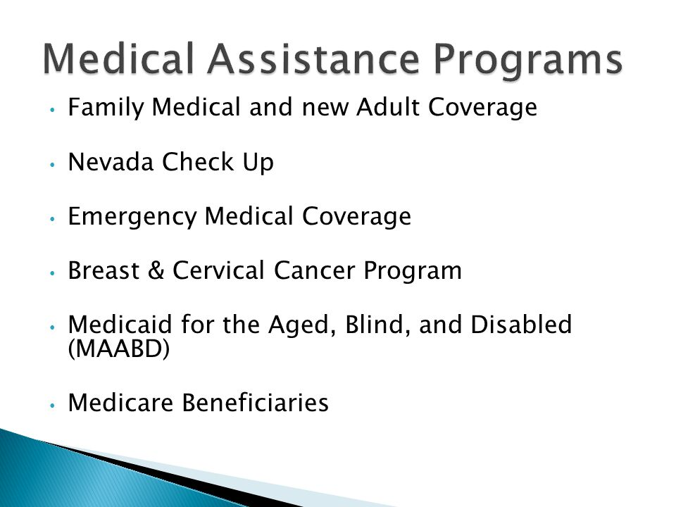 Family Medical and new Adult Coverage Nevada Check Up Emergency Medical Coverage Breast & Cervical Cancer Program Medicaid for the Aged, Blind, and Disabled (MAABD) Medicare Beneficiaries