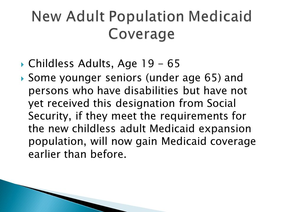  Childless Adults, Age  Some younger seniors (under age 65) and persons who have disabilities but have not yet received this designation from Social Security, if they meet the requirements for the new childless adult Medicaid expansion population, will now gain Medicaid coverage earlier than before.
