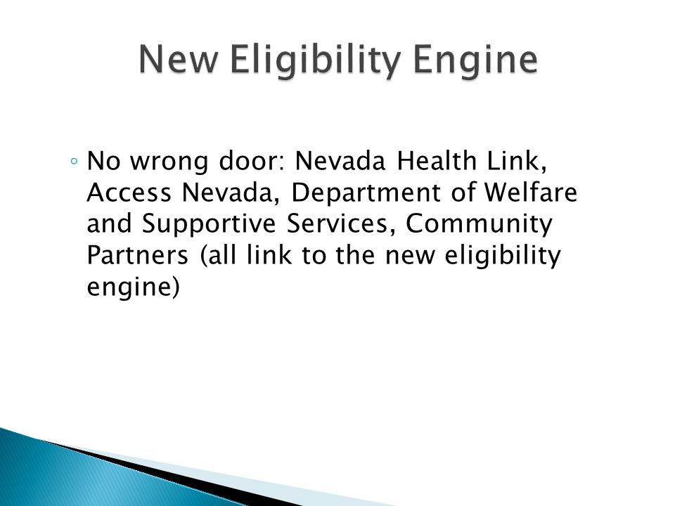 ◦ No wrong door: Nevada Health Link, Access Nevada, Department of Welfare and Supportive Services, Community Partners (all link to the new eligibility engine)