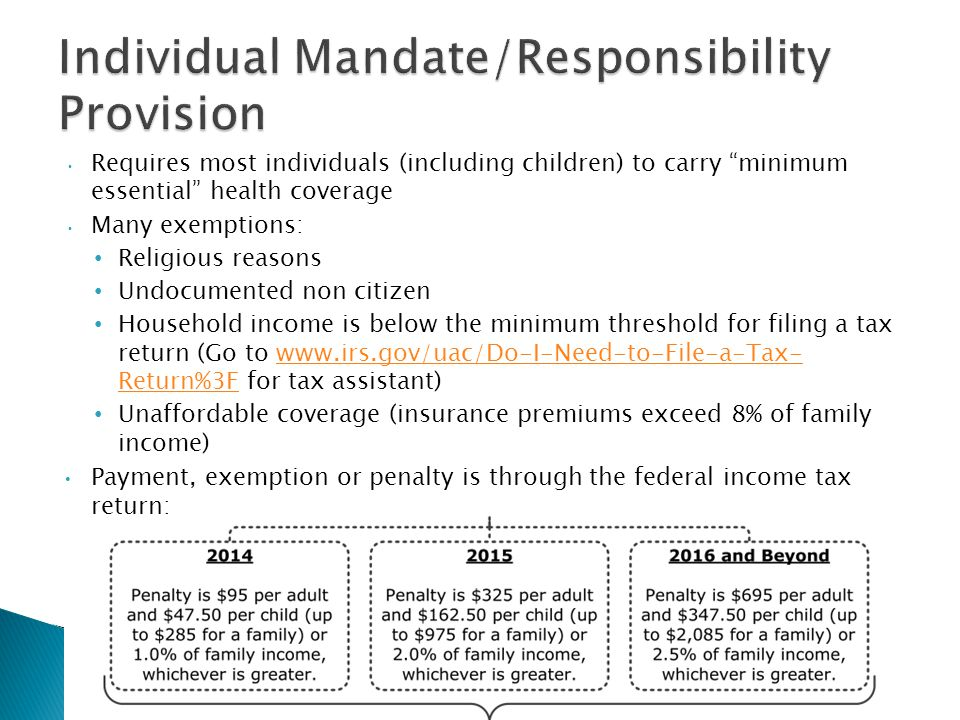 Requires most individuals (including children) to carry minimum essential health coverage Many exemptions: Religious reasons Undocumented non citizen Household income is below the minimum threshold for filing a tax return (Go to   Return%3F for tax assistant)  Return%3F Unaffordable coverage (insurance premiums exceed 8% of family income) Payment, exemption or penalty is through the federal income tax return: