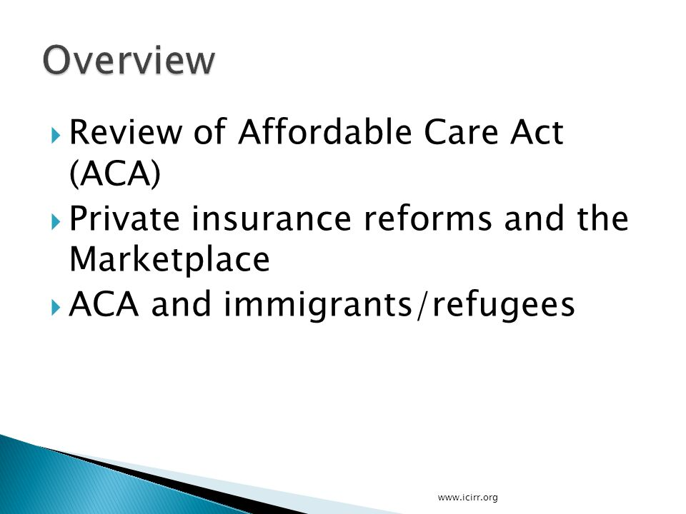  Review of Affordable Care Act (ACA)  Private insurance reforms and the Marketplace  ACA and immigrants/refugees