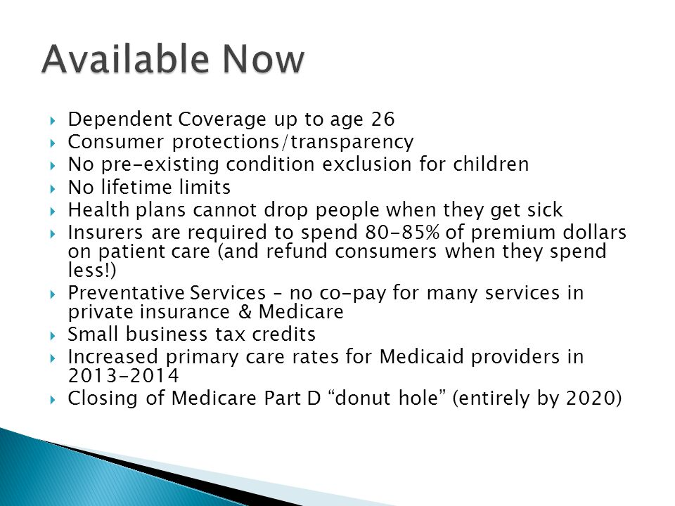  Dependent Coverage up to age 26  Consumer protections/transparency  No pre-existing condition exclusion for children  No lifetime limits  Health plans cannot drop people when they get sick  Insurers are required to spend 80-85% of premium dollars on patient care (and refund consumers when they spend less!)  Preventative Services – no co-pay for many services in private insurance & Medicare  Small business tax credits  Increased primary care rates for Medicaid providers in  Closing of Medicare Part D donut hole (entirely by 2020)
