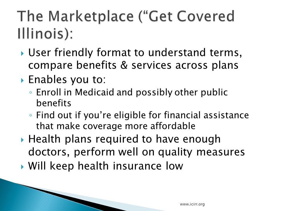  User friendly format to understand terms, compare benefits & services across plans  Enables you to: ◦ Enroll in Medicaid and possibly other public benefits ◦ Find out if you're eligible for financial assistance that make coverage more affordable  Health plans required to have enough doctors, perform well on quality measures  Will keep health insurance low