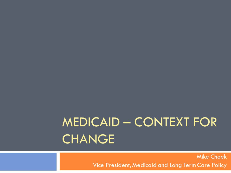 MEDICAID – CONTEXT FOR CHANGE Mike Cheek Vice President, Medicaid and Long Term Care Policy