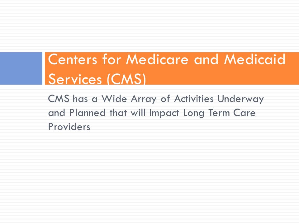 CMS has a Wide Array of Activities Underway and Planned that will Impact Long Term Care Providers Centers for Medicare and Medicaid Services (CMS)