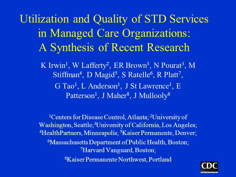 Utilization and Quality of STD Services in Managed Care Organizations: A Synthesis of Recent Research K Irwin 1, W Lafferty 2, ER Brown 3, N Pourat 3, M Stiffman 4, D Magid 5, S Ratelle 6, R Platt 7, G Tao 1, L Anderson 1, J St Lawrence 1, E Patterson 1, J Maher 8, J Mullooly 8 1 Centers for Disease Control, Atlanta; 2 University of Washington, Seattle; 3 University of California, Los Angeles; 4 HealthPartners, Minneapolis; 5 Kaiser Permanente, Denver; 6 Massachusetts Department of Public Health, Boston; 7 Harvard Vanguard, Boston; 8 Kaiser Permanente Northwest, Portland