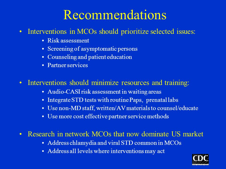 Recommendations Interventions in MCOs should prioritize selected issues: Risk assessment Screening of asymptomatic persons Counseling and patient education Partner services Interventions should minimize resources and training: Audio-CASI risk assessment in waiting areas Integrate STD tests with routine Paps, prenatal labs Use non-MD staff, written/AV materials to counsel/educate Use more cost effective partner service methods Research in network MCOs that now dominate US market Address chlamydia and viral STD common in MCOs Address all levels where interventions may act