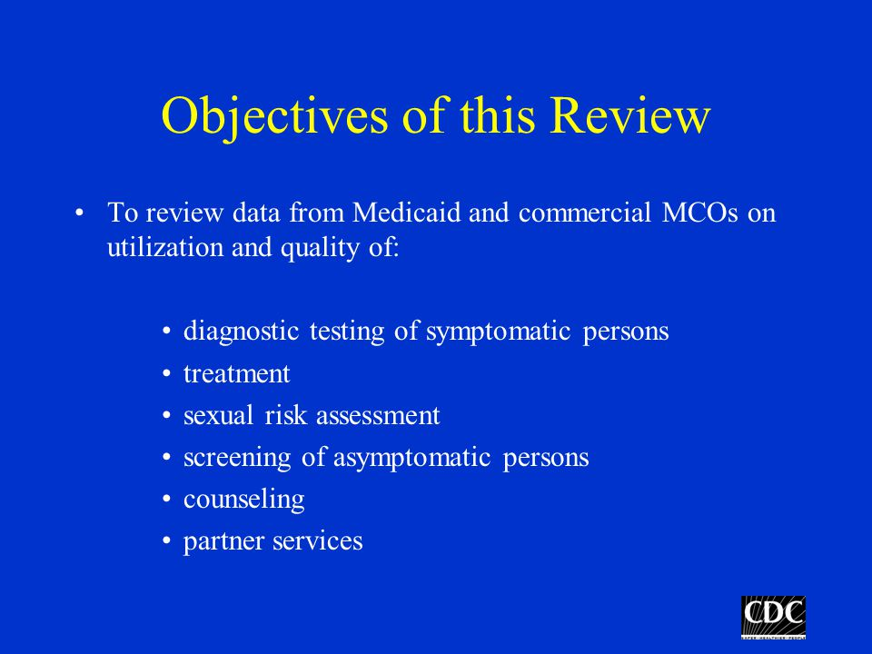 Objectives of this Review To review data from Medicaid and commercial MCOs on utilization and quality of: diagnostic testing of symptomatic persons treatment sexual risk assessment screening of asymptomatic persons counseling partner services