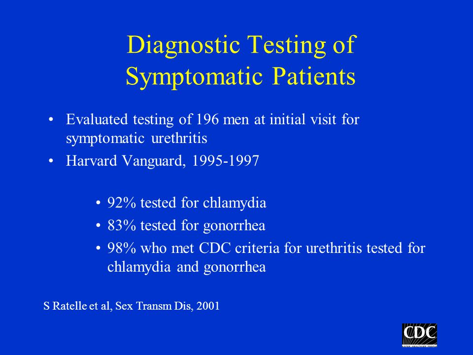 Diagnostic Testing of Symptomatic Patients Evaluated testing of 196 men at initial visit for symptomatic urethritis Harvard Vanguard, % tested for chlamydia 83% tested for gonorrhea 98% who met CDC criteria for urethritis tested for chlamydia and gonorrhea S Ratelle et al, Sex Transm Dis, 2001
