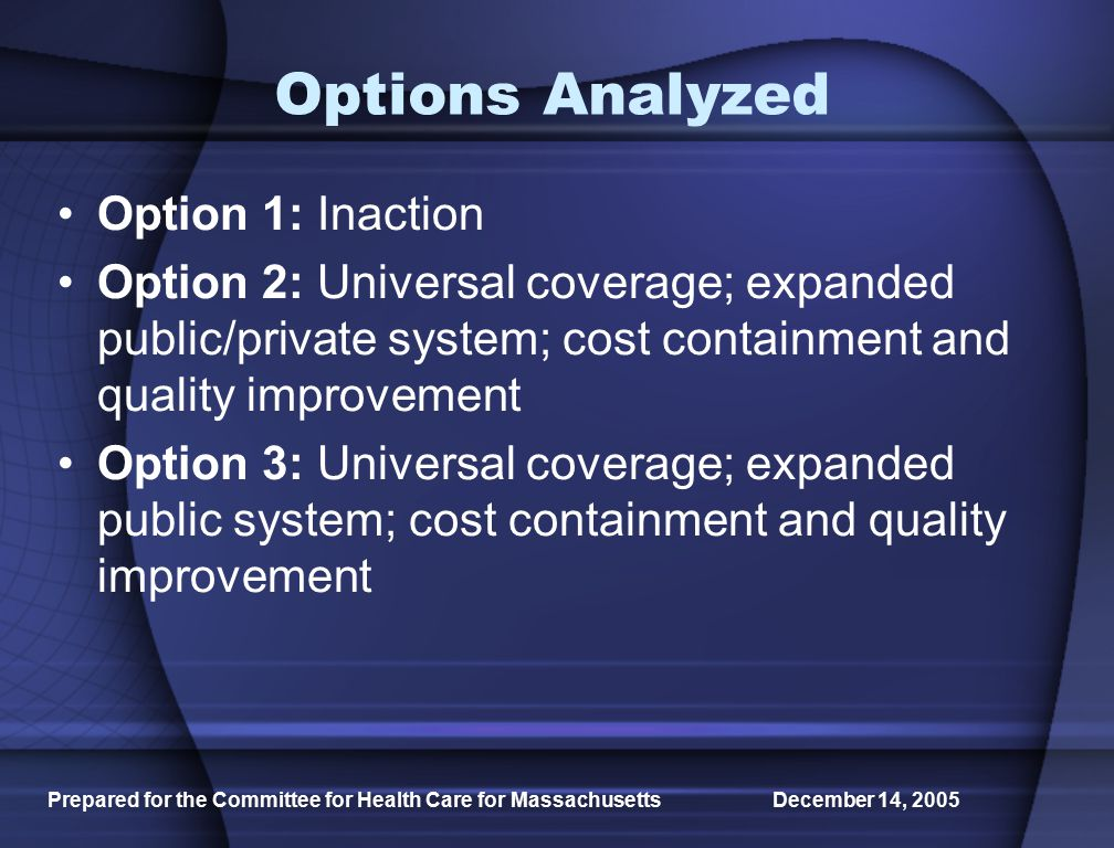 Prepared for the Committee for Health Care for Massachusetts December 14, 2005 Options Analyzed Option 1: Inaction Option 2: Universal coverage; expanded public/private system; cost containment and quality improvement Option 3: Universal coverage; expanded public system; cost containment and quality improvement