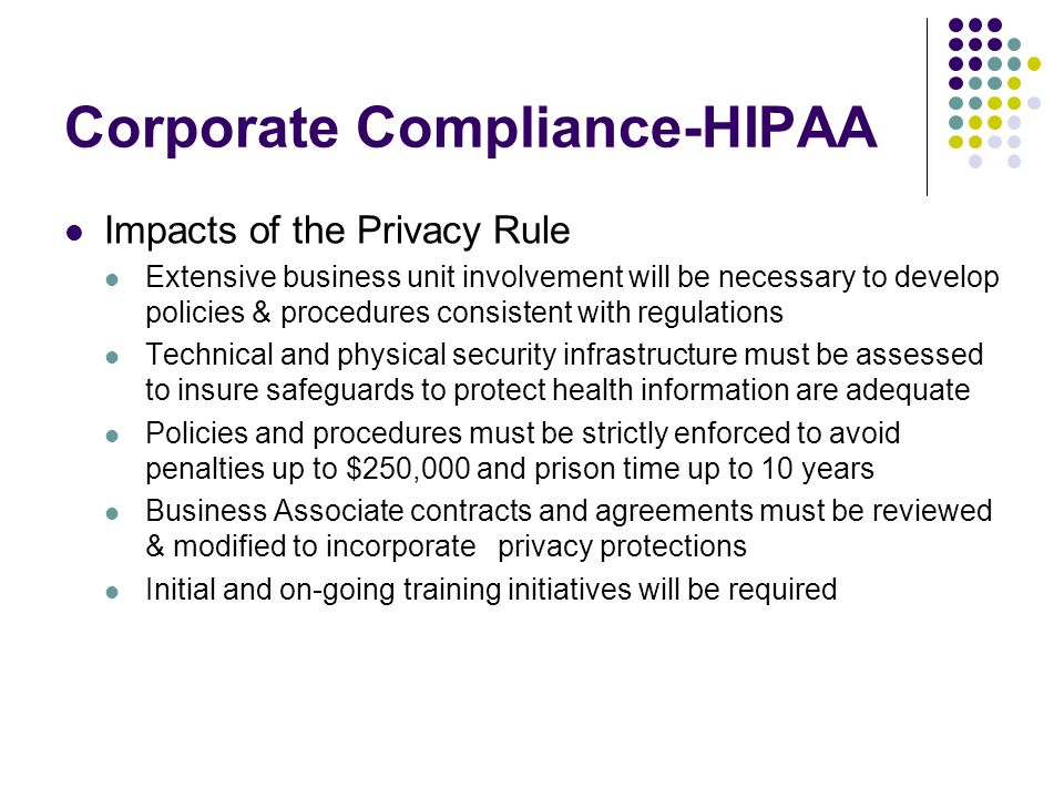 Corporate Compliance-HIPAA Impacts of the Privacy Rule Extensive business unit involvement will be necessary to develop policies & procedures consistent with regulations Technical and physical security infrastructure must be assessed to insure safeguards to protect health information are adequate Policies and procedures must be strictly enforced to avoid penalties up to $250,000 and prison time up to 10 years Business Associate contracts and agreements must be reviewed & modified to incorporate privacy protections Initial and on-going training initiatives will be required