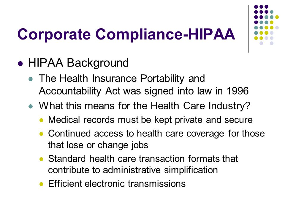 Corporate Compliance-HIPAA HIPAA Background The Health Insurance Portability and Accountability Act was signed into law in 1996 What this means for the Health Care Industry.