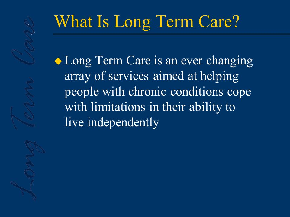 u Long Term Care is an ever changing array of services aimed at helping people with chronic conditions cope with limitations in their ability to live independently