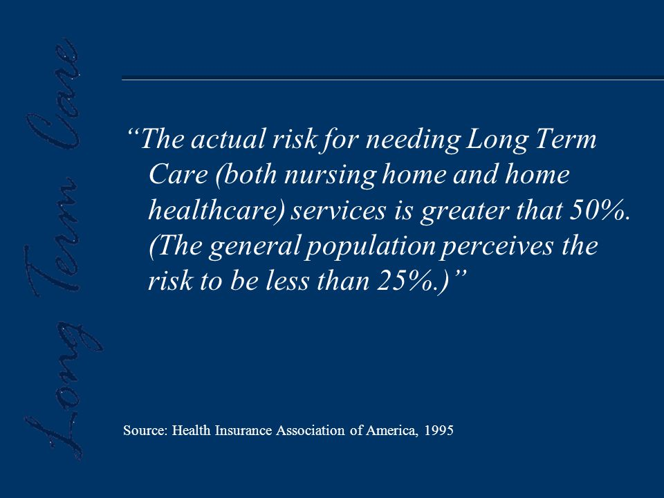 The actual risk for needing Long Term Care (both nursing home and home healthcare) services is greater that 50%.