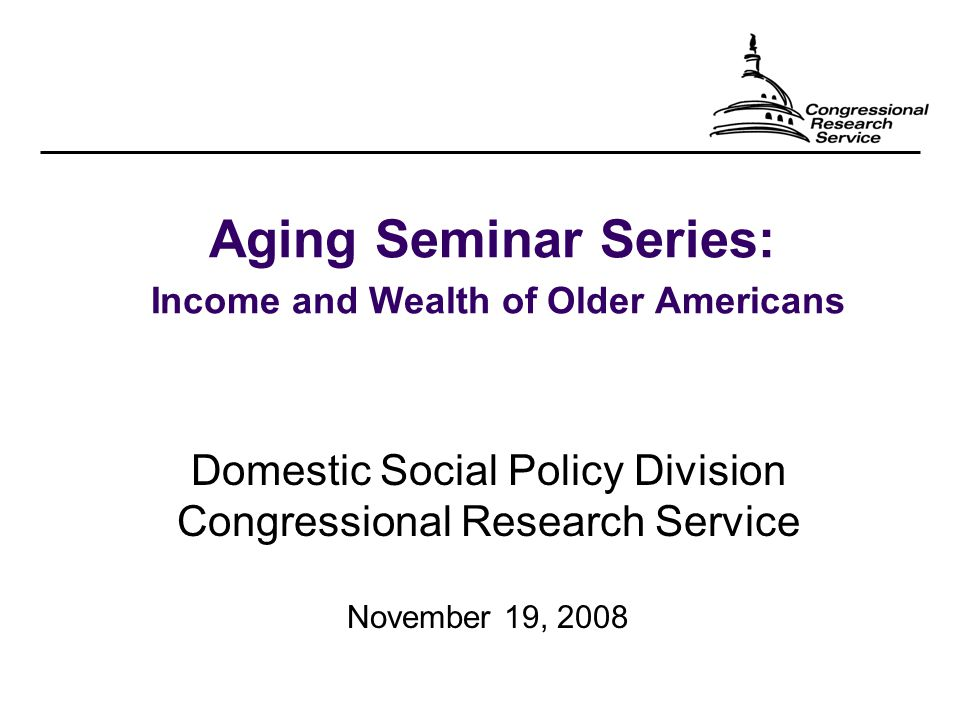 Aging Seminar Series: Income and Wealth of Older Americans Domestic Social Policy Division Congressional Research Service November 19, 2008