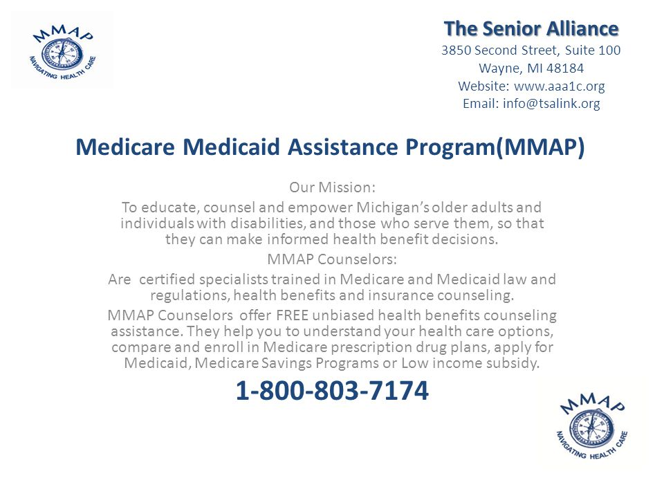 Medicare Medicaid Assistance Program(MMAP) Our Mission: To educate, counsel and empower Michigan's older adults and individuals with disabilities, and those who serve them, so that they can make informed health benefit decisions.