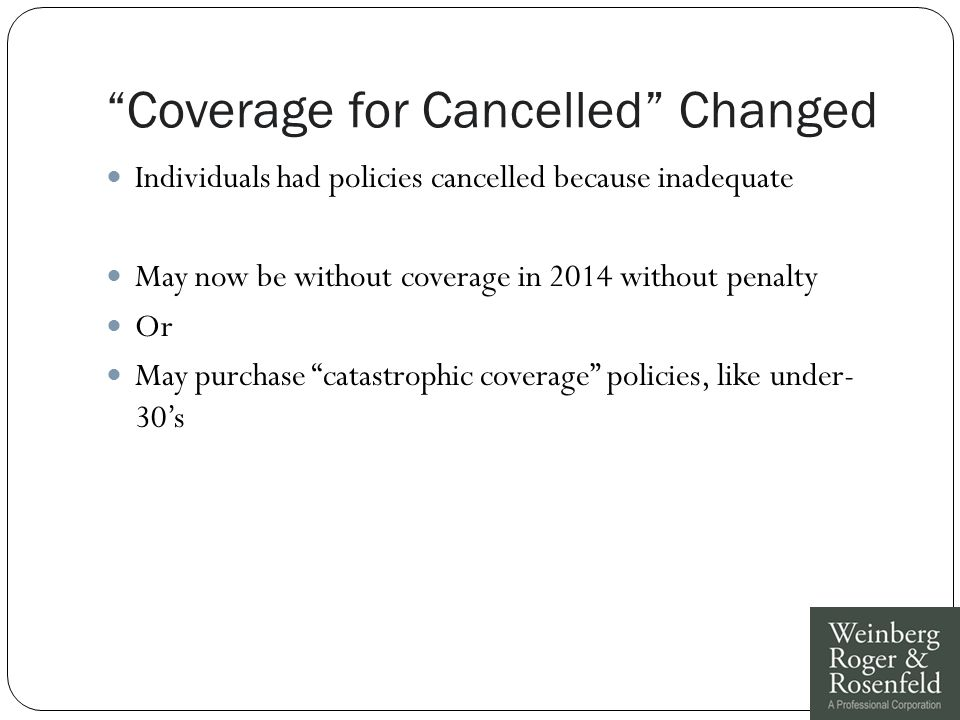 Coverage for Cancelled Changed Individuals had policies cancelled because inadequate May now be without coverage in 2014 without penalty Or May purchase catastrophic coverage policies, like under- 30's