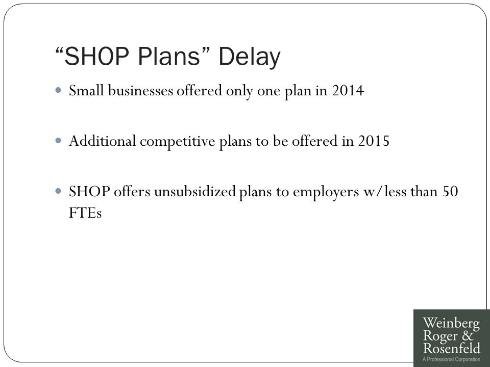 SHOP Plans Delay Small businesses offered only one plan in 2014 Additional competitive plans to be offered in 2015 SHOP offers unsubsidized plans to employers w/less than 50 FTEs
