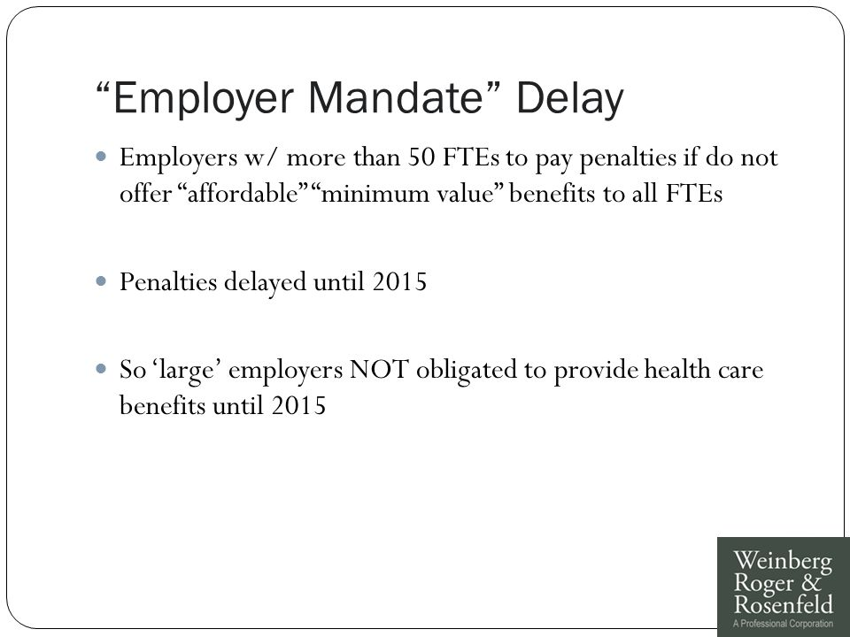 Employer Mandate Delay Employers w/ more than 50 FTEs to pay penalties if do not offer affordable minimum value benefits to all FTEs Penalties delayed until 2015 So 'large' employers NOT obligated to provide health care benefits until 2015