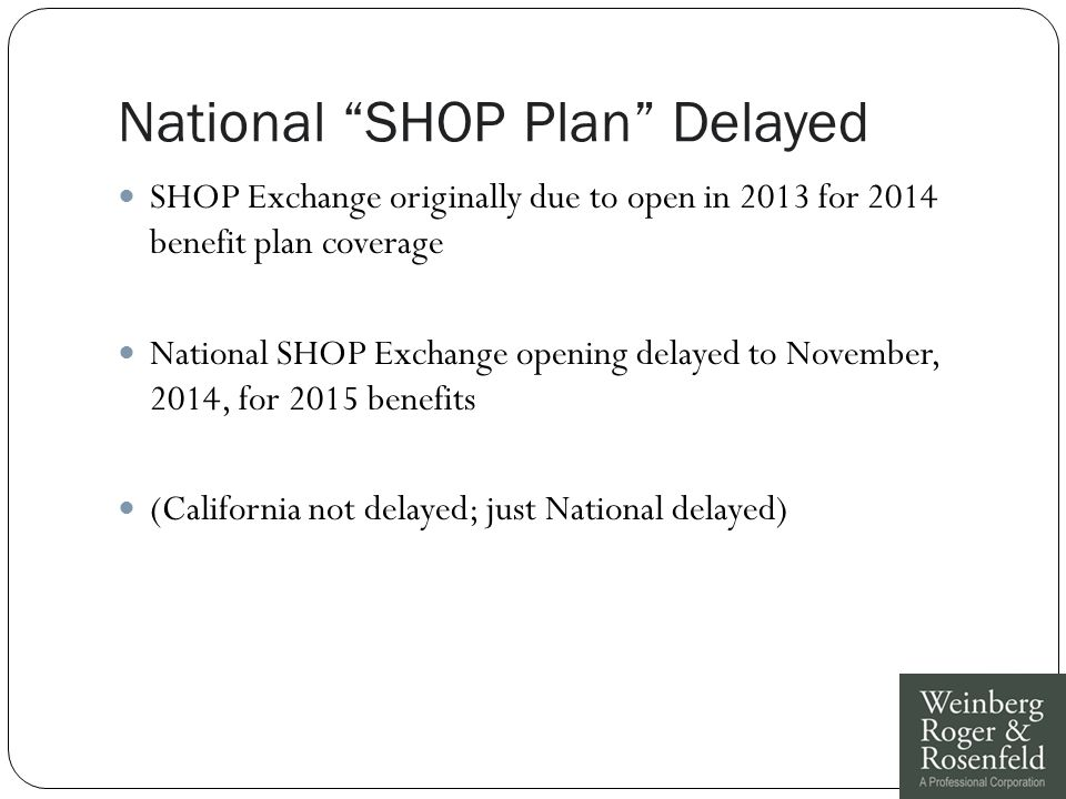 National SHOP Plan Delayed SHOP Exchange originally due to open in 2013 for 2014 benefit plan coverage National SHOP Exchange opening delayed to November, 2014, for 2015 benefits (California not delayed; just National delayed)