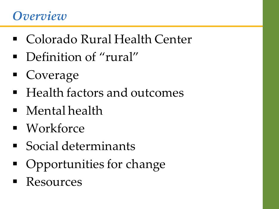  Colorado Rural Health Center  Definition of rural  Coverage  Health factors and outcomes  Mental health  Workforce  Social determinants  Opportunities for change  Resources Overview