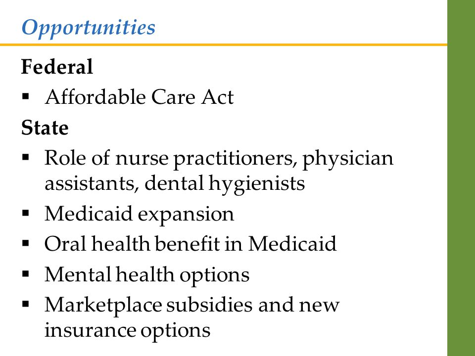 Federal  Affordable Care Act State  Role of nurse practitioners, physician assistants, dental hygienists  Medicaid expansion  Oral health benefit in Medicaid  Mental health options  Marketplace subsidies and new insurance options Opportunities
