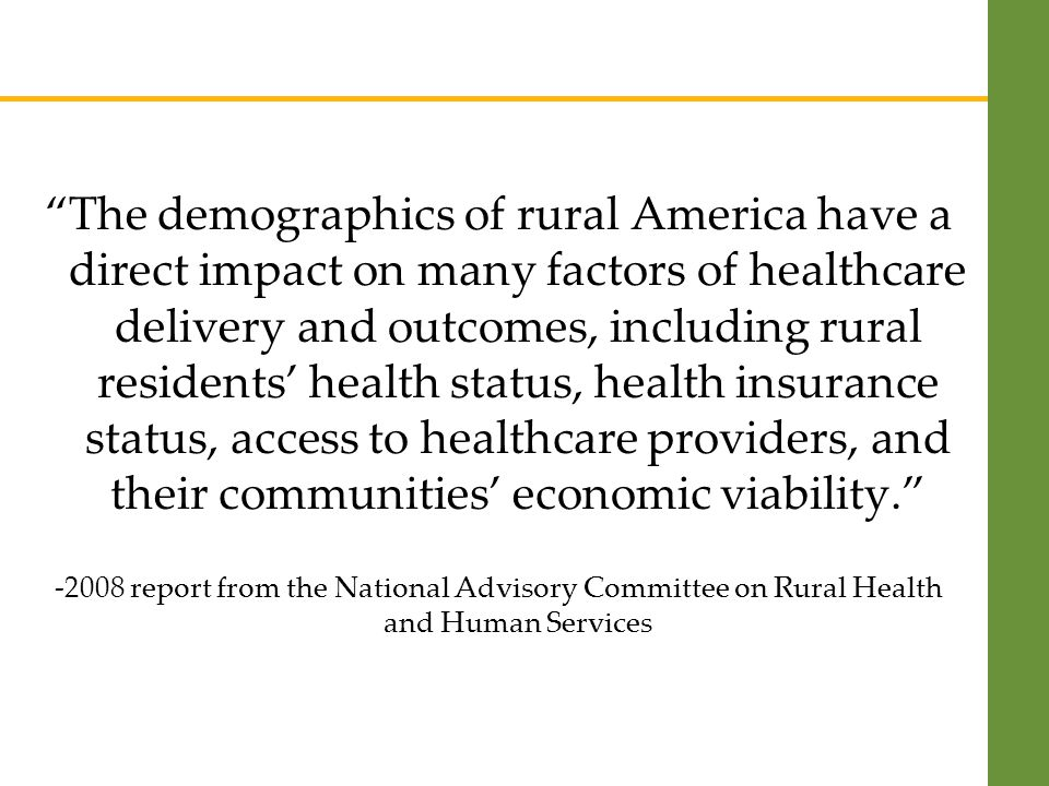 The demographics of rural America have a direct impact on many factors of healthcare delivery and outcomes, including rural residents' health status, health insurance status, access to healthcare providers, and their communities' economic viability report from the National Advisory Committee on Rural Health and Human Services