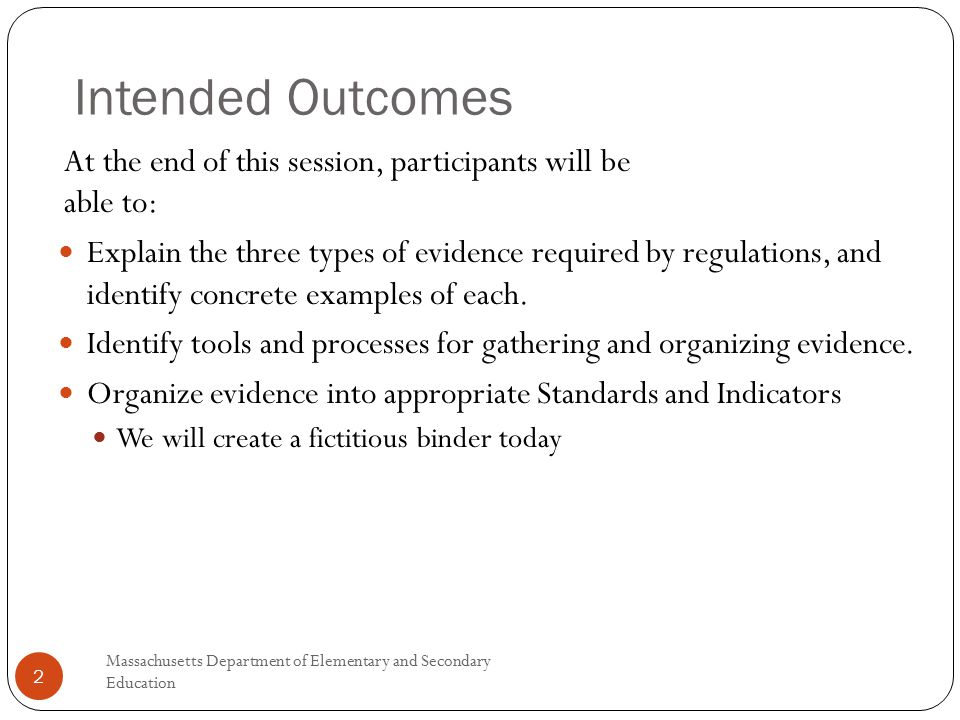 Intended Outcomes At the end of this session, participants will be able to: Explain the three types of evidence required by regulations, and identify concrete examples of each.