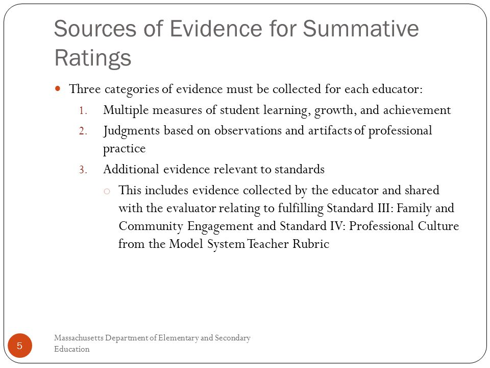 Sources of Evidence for Summative Ratings Massachusetts Department of Elementary and Secondary Education 5 Three categories of evidence must be collected for each educator: 1.
