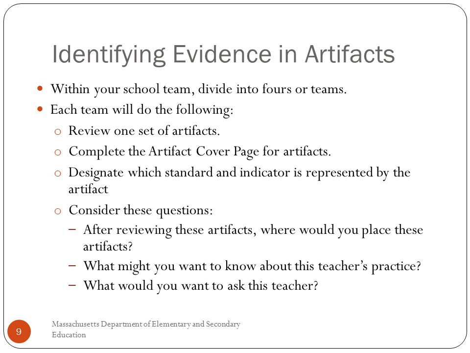 Identifying Evidence in Artifacts Massachusetts Department of Elementary and Secondary Education 9 Within your school team, divide into fours or teams.