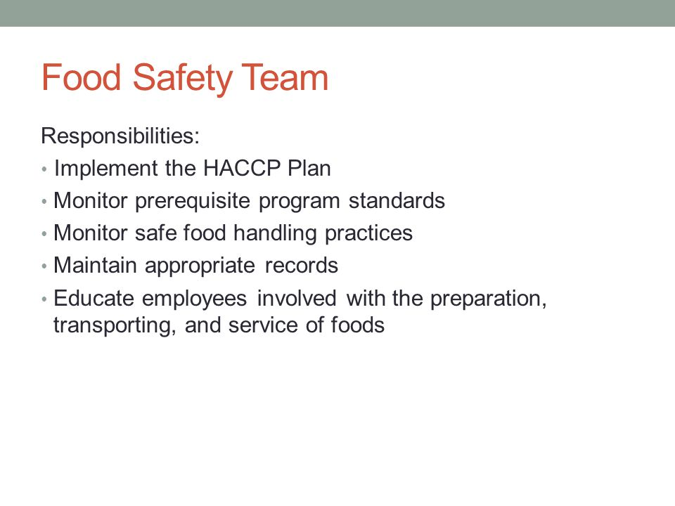 Food Safety Team Responsibilities: Implement the HACCP Plan Monitor prerequisite program standards Monitor safe food handling practices Maintain appropriate records Educate employees involved with the preparation, transporting, and service of foods
